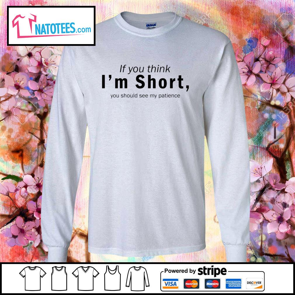If you think I'm short you should see my patience s longsleeve-tee