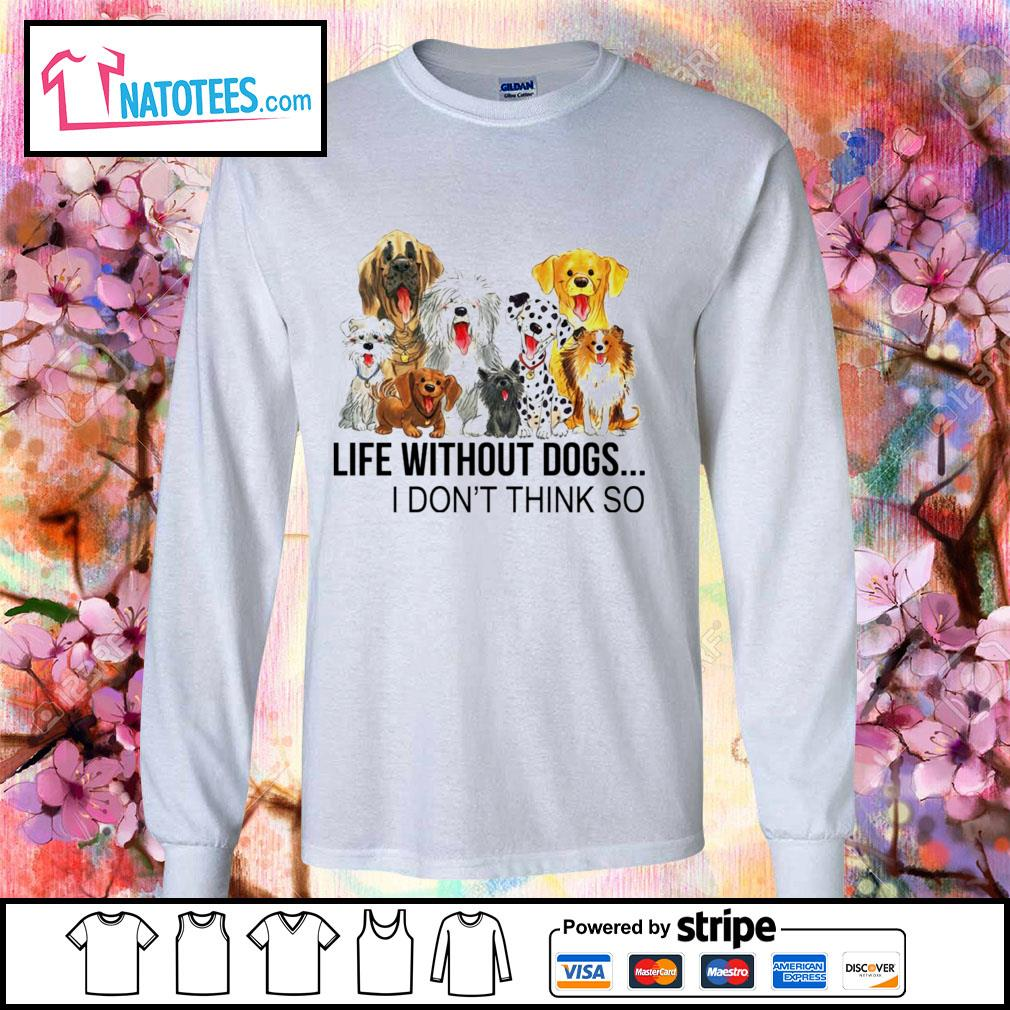 Life without dogs I don't think so s longsleeve-tee