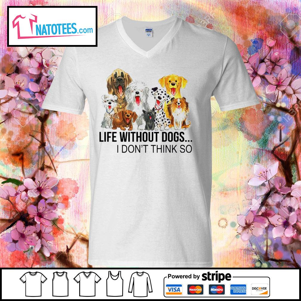 Life without dogs I don't think so s v-neck-t-shirt